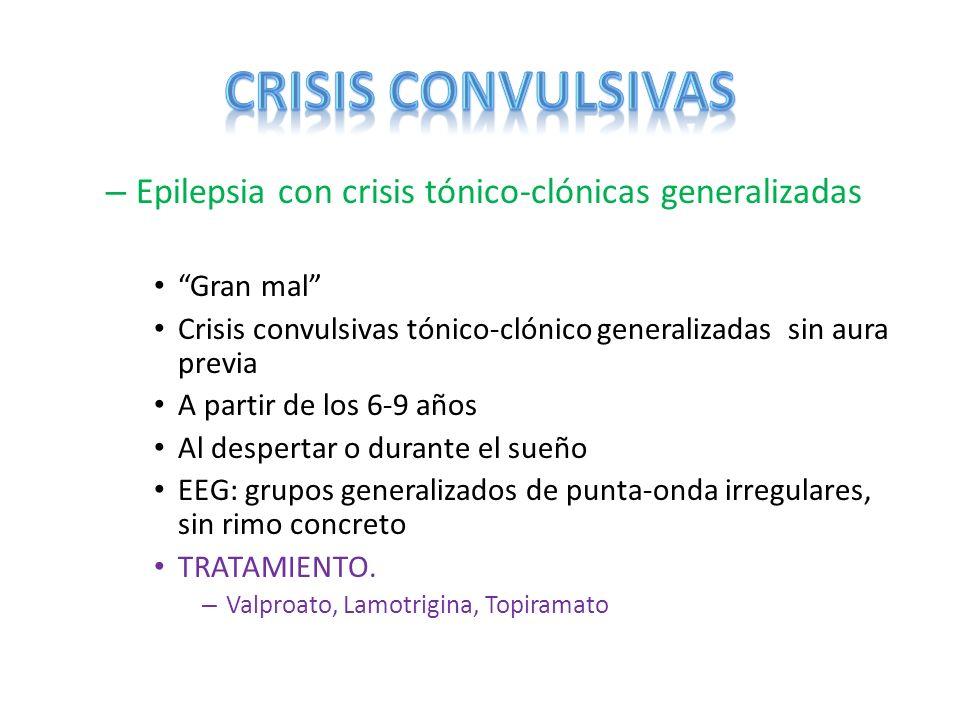 – Epilepsia con crisis tónico-clónicas generalizadas Gran mal Crisis convulsivas tónico-clónico generalizadas sin aura previa A partir de los 6-9 años
