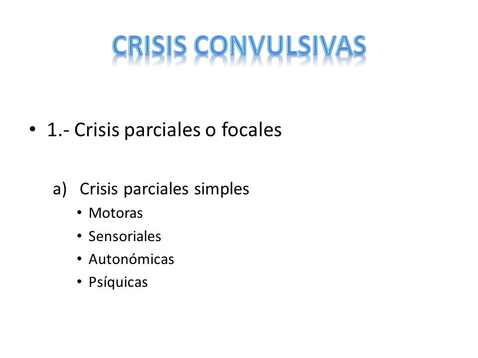 1.- Crisis parciales o focales a)Crisis parciales simples Motoras Sensoriales Autonómicas Psíquicas