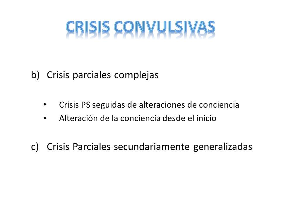 b)Crisis parciales complejas Crisis PS seguidas de alteraciones de conciencia Alteración de la conciencia desde el inicio c)Crisis Parciales secundari