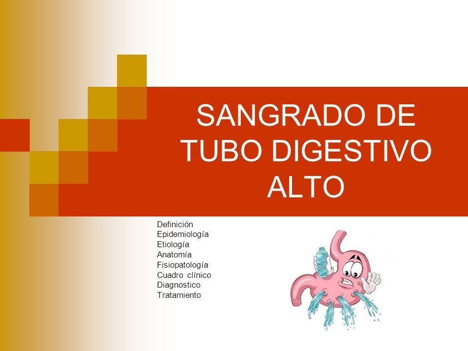 SANGRADO DE TUBO DIGESTIVO ALTO Definición Epidemiología Etiología Anatomía Fisiopatología Cuadro clínico Diagnostico Tratamiento