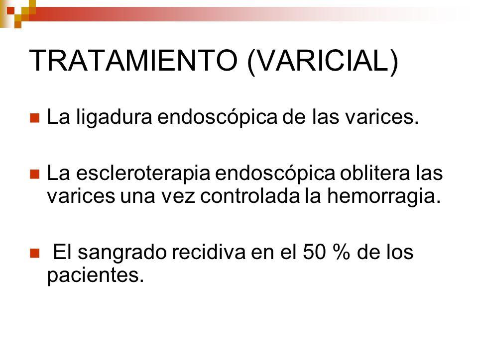 TRATAMIENTO (VARICIAL) La ligadura endoscópica de las varices. La escleroterapia endoscópica oblitera las varices una vez controlada la hemorragia. El