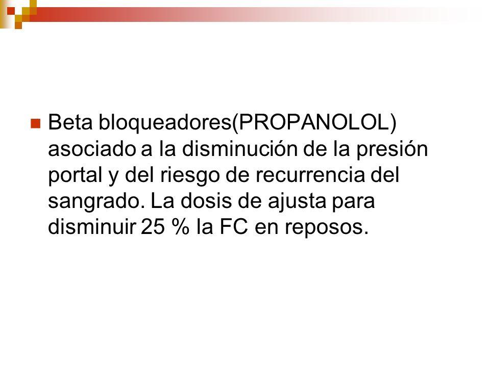Beta bloqueadores(PROPANOLOL) asociado a la disminución de la presión portal y del riesgo de recurrencia del sangrado. La dosis de ajusta para disminu