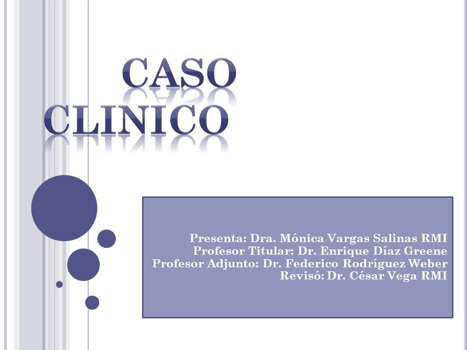 Presenta: Dra. Mónica Vargas Salinas RMI Profesor Titular: Dr. Enrique Díaz Greene Profesor Adjunto: Dr. Federico Rodríguez Weber Revisó: Dr. César Ve