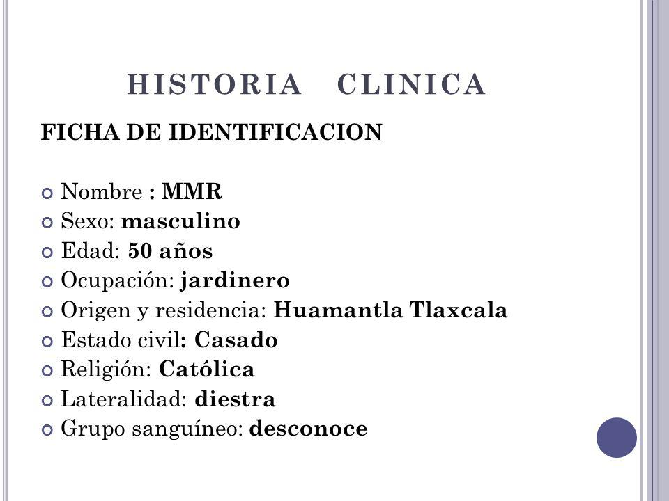 HISTORIA CLINICA FICHA DE IDENTIFICACION Nombre : MMR Sexo: masculino Edad: 50 años Ocupación: jardinero Origen y residencia: Huamantla Tlaxcala Estad