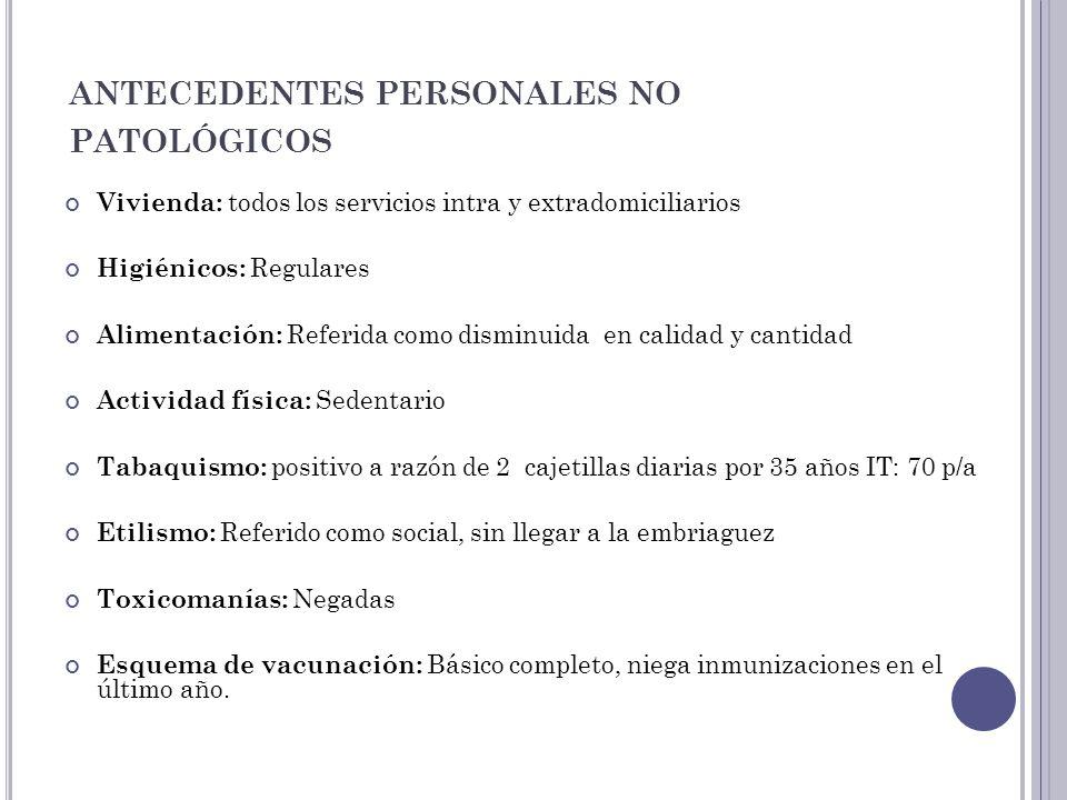 ANTECEDENTES PERSONALES NO PATOLÓGICOS Vivienda: todos los servicios intra y extradomiciliarios Higiénicos: Regulares Alimentación: Referida como dism
