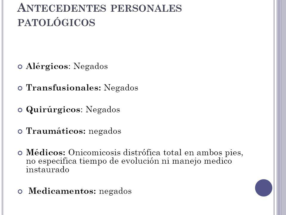 A NTECEDENTES PERSONALES PATOLÓGICOS Alérgicos : Negados Transfusionales: Negados Quirúrgicos : Negados Traumáticos: negados Médicos: Onicomicosis dis