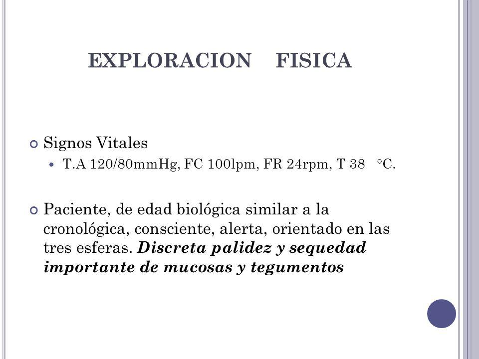 EXPLORACION FISICA Signos Vitales T.A 120/80mmHg, FC 100lpm, FR 24rpm, T 38 °C. Paciente, de edad biológica similar a la cronológica, consciente, aler