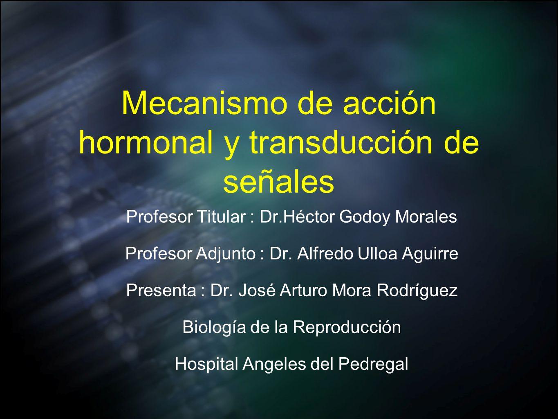 Mecanismo de acción hormonal y transducción de señales Profesor Titular : Dr.Héctor Godoy Morales Profesor Adjunto : Dr. Alfredo Ulloa Aguirre Present