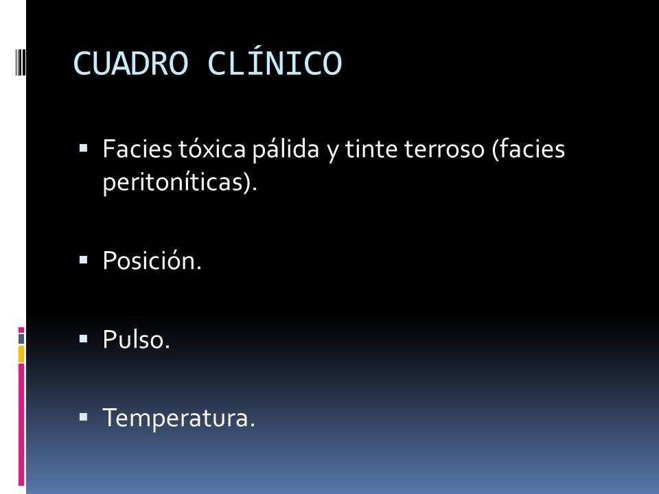 CUADRO CLÍNICO Facies tóxica pálida y tinte terroso (facies peritoníticas). Posición. Pulso. Temperatura.