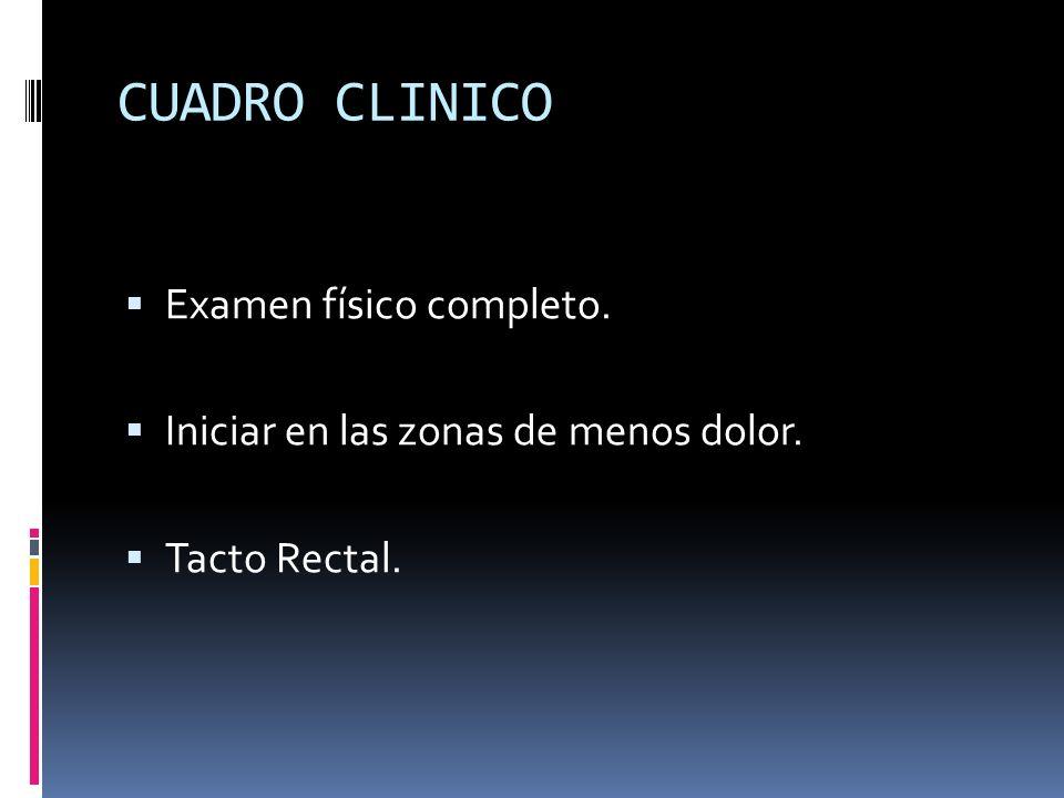 CUADRO CLINICO Examen físico completo. Iniciar en las zonas de menos dolor. Tacto Rectal.