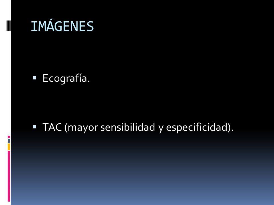 IMÁGENES Ecografía. TAC (mayor sensibilidad y especificidad).