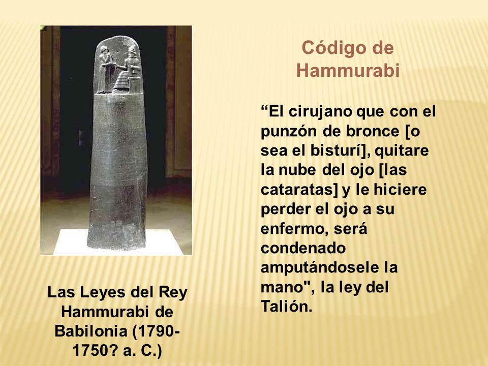 Las Leyes del Rey Hammurabi de Babilonia (1790- 1750? a. C.) El cirujano que con el punzón de bronce [o sea el bisturí], quitare la nube del ojo [las