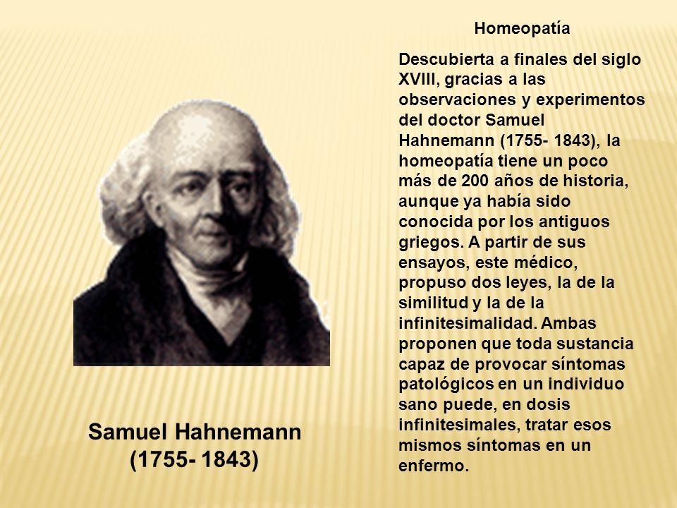 Homeopatía Descubierta a finales del siglo XVIII, gracias a las observaciones y experimentos del doctor Samuel Hahnemann (1755- 1843), la homeopatía t