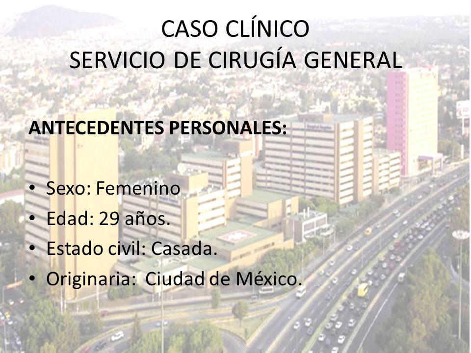 CASO CLÍNICO SERVICIO DE CIRUGÍA GENERAL ANTECEDENTES PERSONALES: Sexo: Femenino Edad: 29 años. Estado civil: Casada. Originaria: Ciudad de México.