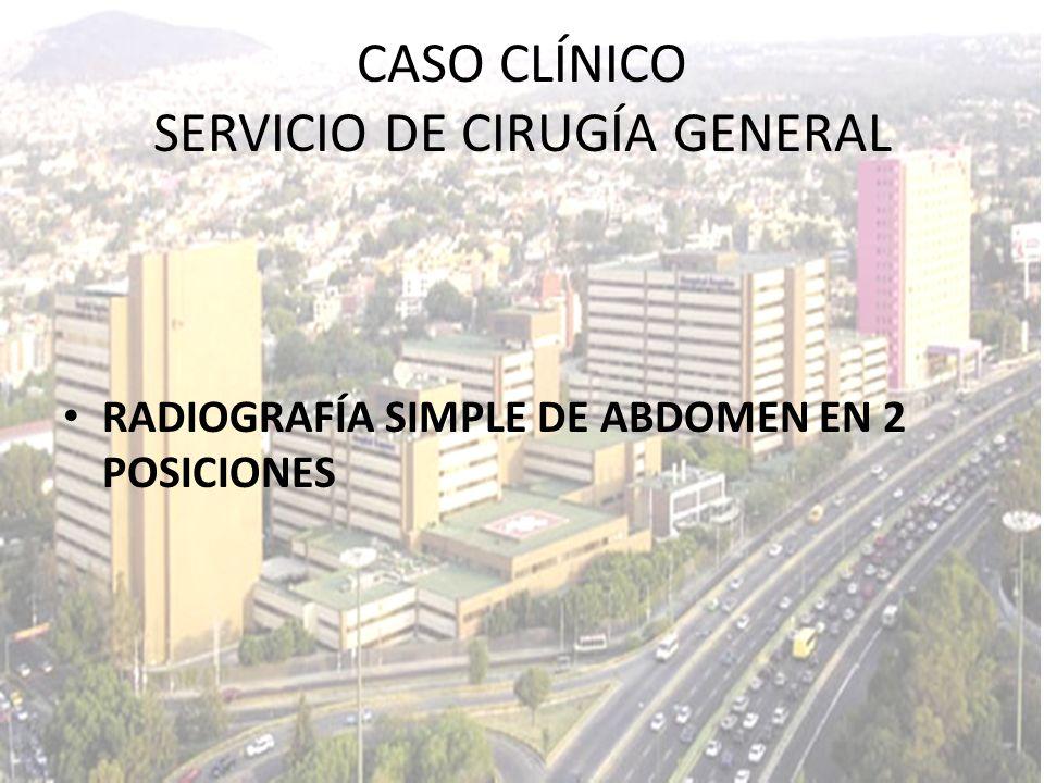 RADIOGRAFÍA SIMPLE DE ABDOMEN EN 2 POSICIONES CASO CLÍNICO SERVICIO DE CIRUGÍA GENERAL