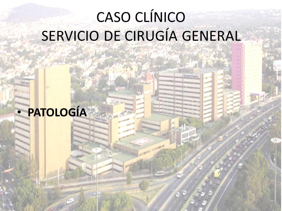 PATOLOGÍA CASO CLÍNICO SERVICIO DE CIRUGÍA GENERAL