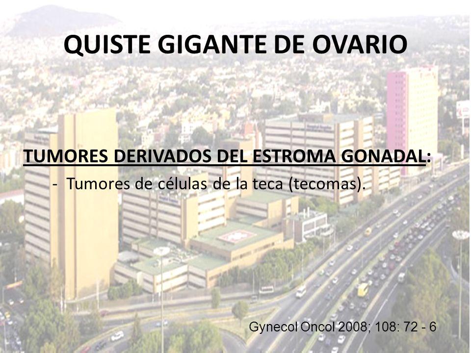 TUMORES DERIVADOS DEL ESTROMA GONADAL: - Tumores de células de la teca (tecomas). Gynecol Oncol 2008; 108: 72 - 6 QUISTE GIGANTE DE OVARIO