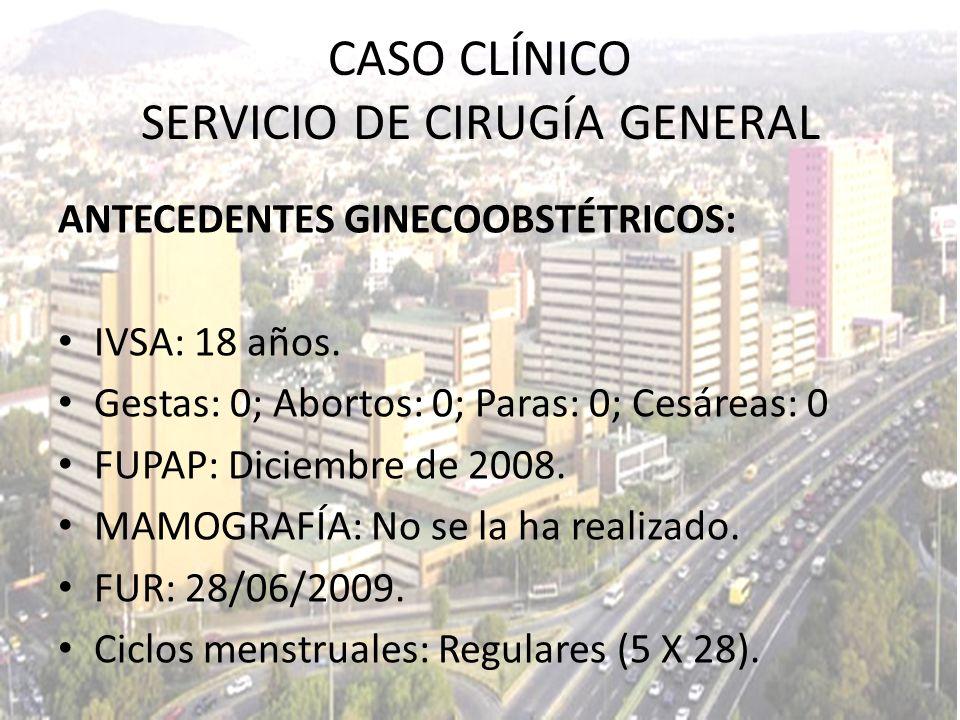 05/07/2009 Hb: 14.3 g/dl Hto: 42.7% Plaquetas: 246, 000 Leucocitos: 6.0 - PMN: 61% - Basófilos: 1% - Monocitos: 9% - Linfocitos: 28% CASO CLÍNICO SERVICIO DE CIRUGÍA GENERAL