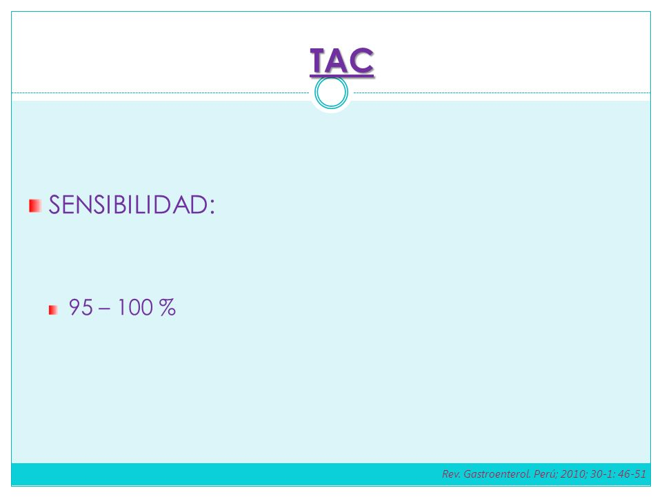 SENSIBILIDAD: 95 – 100 % TAC Rev. Gastroenterol. Perú; 2010; 30-1: 46-51