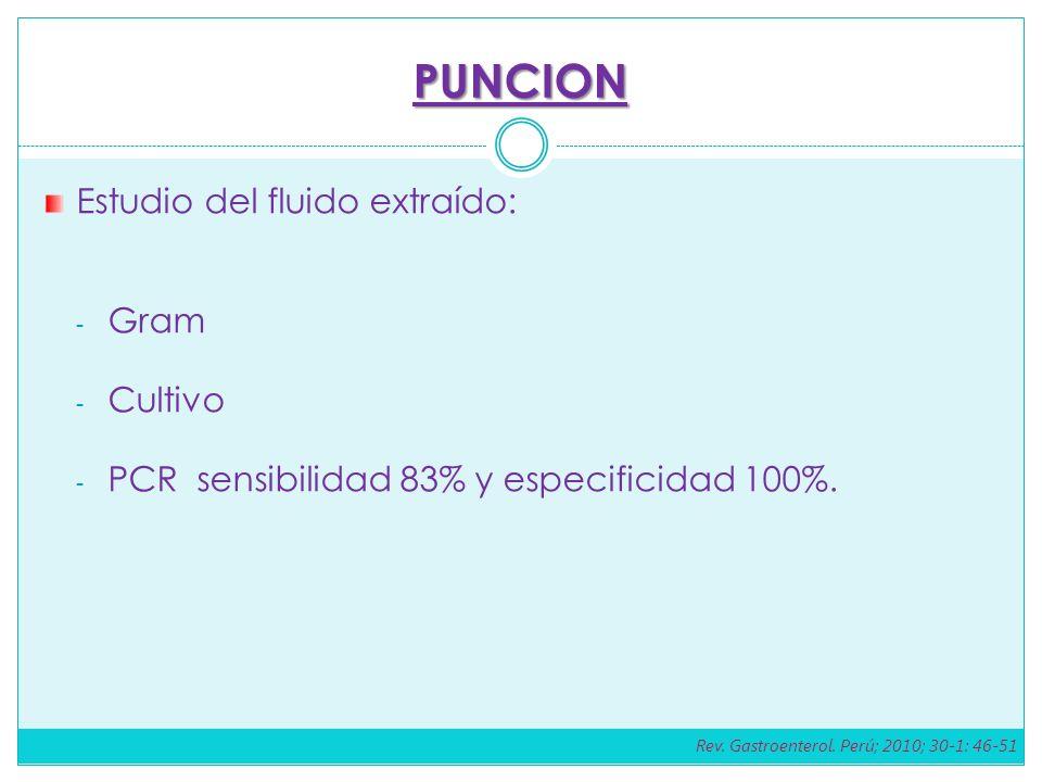 PUNCION Estudio del fluido extraído: - Gram - Cultivo - PCR sensibilidad 83% y especificidad 100%. Rev. Gastroenterol. Perú; 2010; 30-1: 46-51