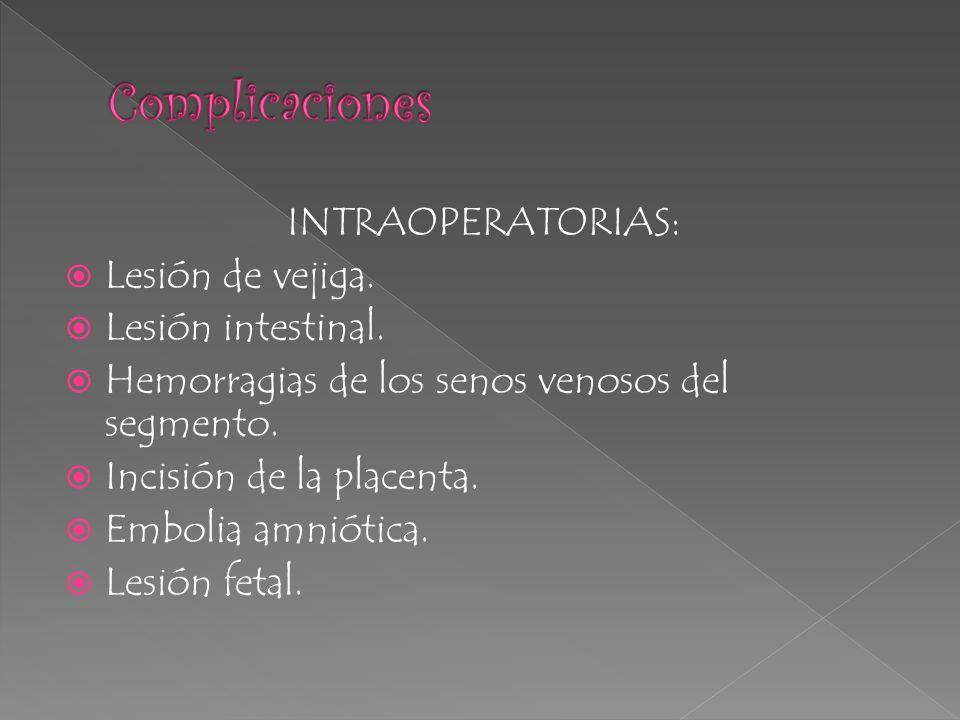 INTRAOPERATORIAS: Lesión de vejiga. Lesión intestinal. Hemorragias de los senos venosos del segmento. Incisión de la placenta. Embolia amniótica. Lesi