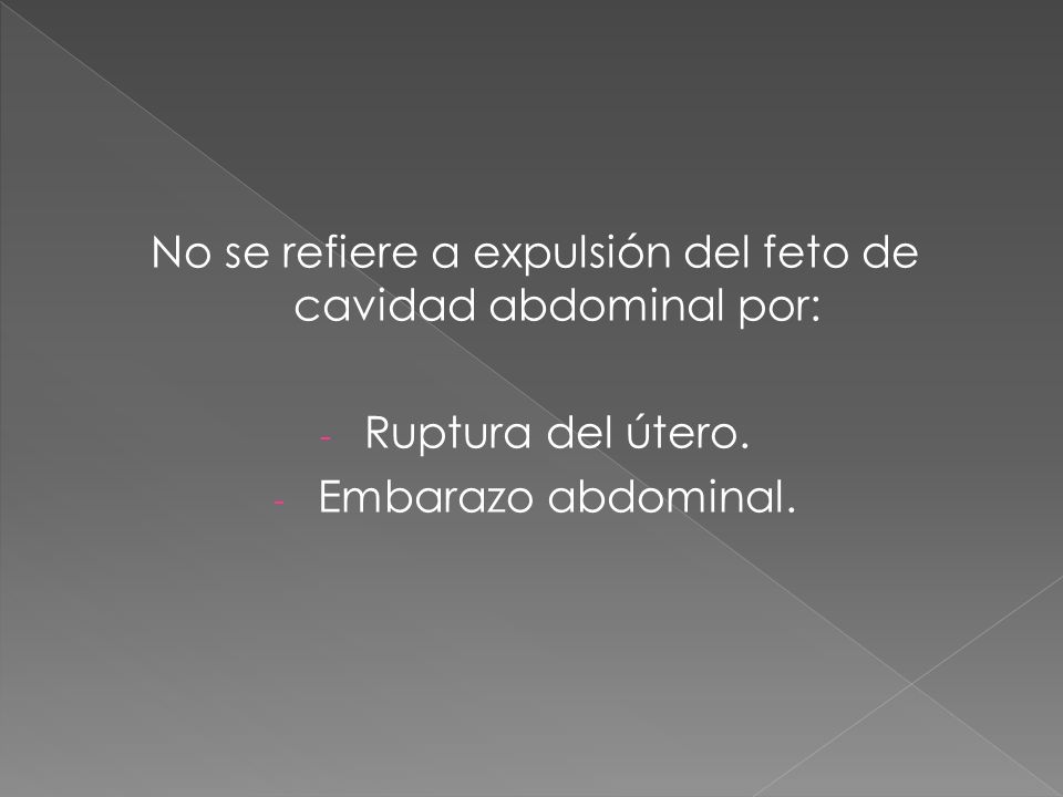 No se refiere a expulsión del feto de cavidad abdominal por: - Ruptura del útero. - Embarazo abdominal.