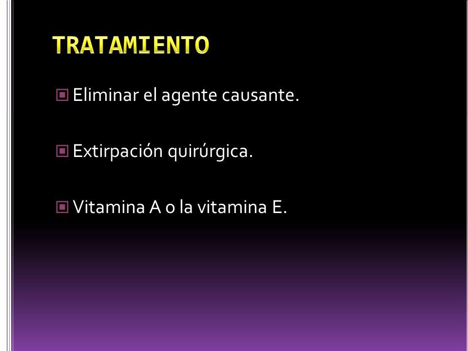 Eliminar el agente causante. Extirpación quirúrgica. Vitamina A o la vitamina E.