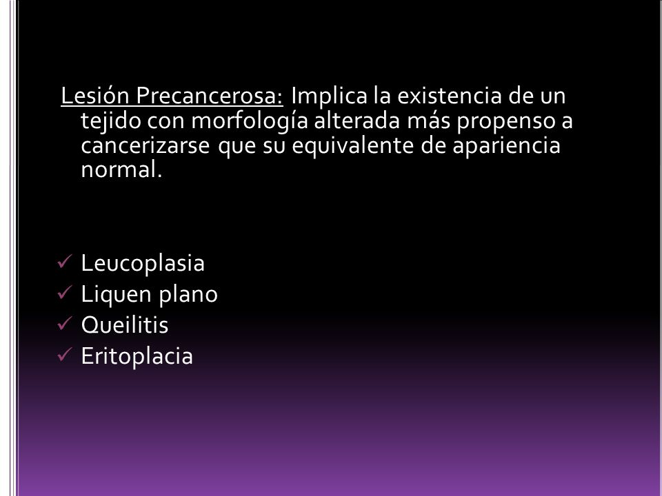 Lesión Precancerosa: Implica la existencia de un tejido con morfología alterada más propenso a cancerizarse que su equivalente de apariencia normal. L