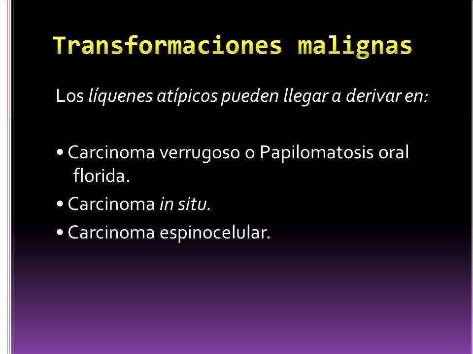 Los líquenes atípicos pueden llegar a derivar en: Carcinoma verrugoso o Papilomatosis oral florida. Carcinoma in situ. Carcinoma espinocelular.