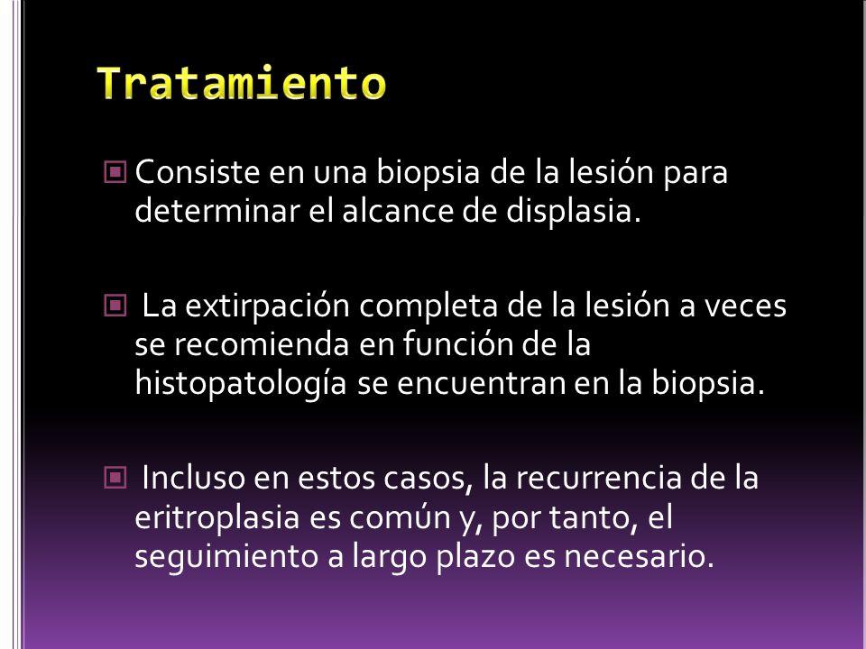 Consiste en una biopsia de la lesión para determinar el alcance de displasia. La extirpación completa de la lesión a veces se recomienda en función de