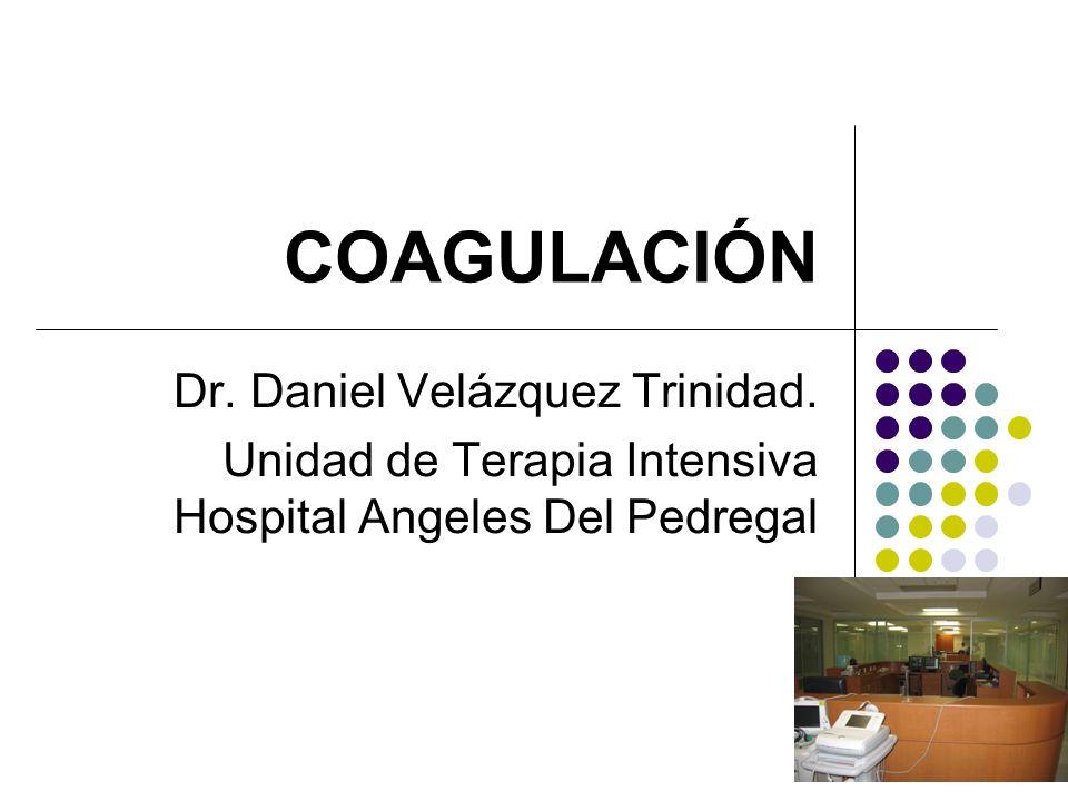 COAGULACIÓN Dr. Daniel Velázquez Trinidad. Unidad de Terapia Intensiva Hospital Angeles Del Pedregal