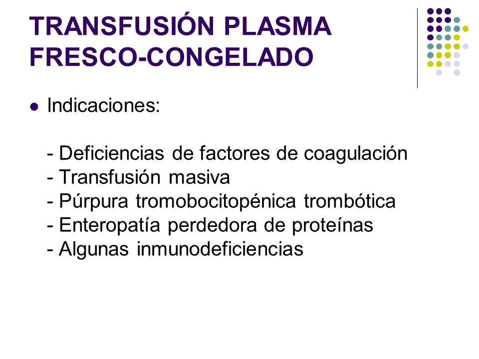 TRANSFUSIÓN PLASMA FRESCO-CONGELADO Indicaciones: - Deficiencias de factores de coagulación - Transfusión masiva - Púrpura tromobocitopénica trombótic