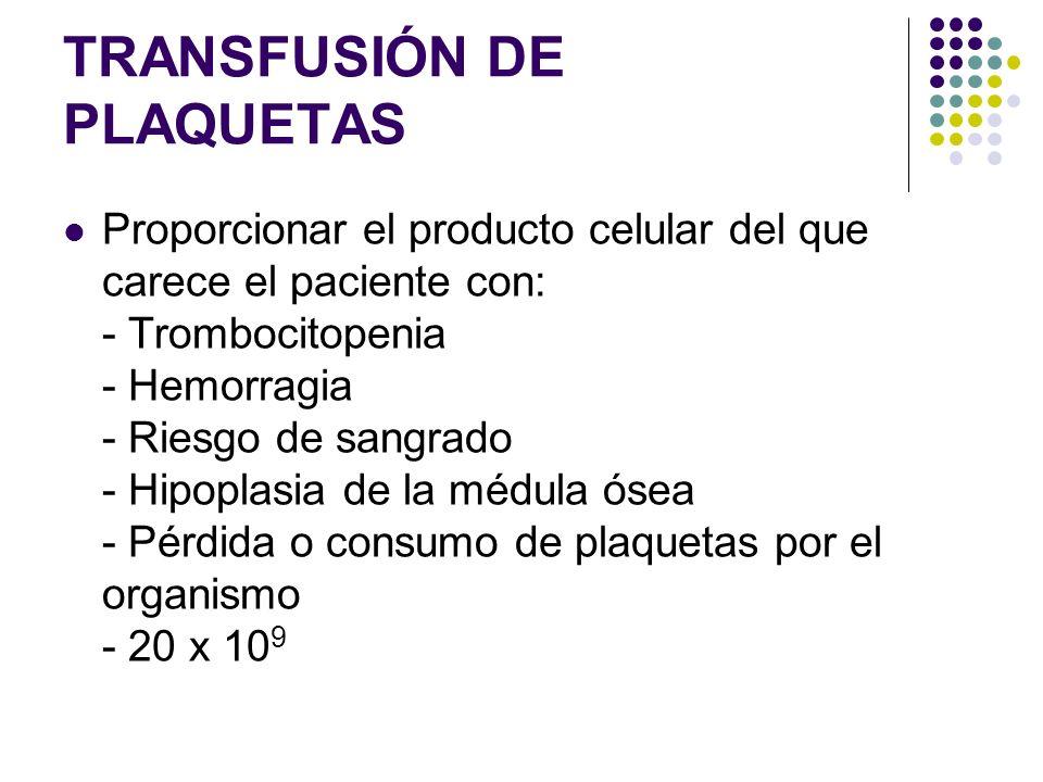 TRANSFUSIÓN DE PLAQUETAS Proporcionar el producto celular del que carece el paciente con: - Trombocitopenia - Hemorragia - Riesgo de sangrado - Hipopl