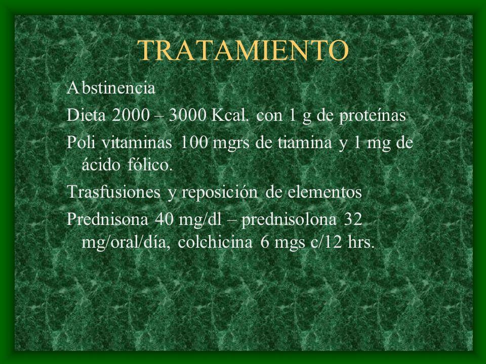 TRATAMIENTO Abstinencia Dieta 2000 – 3000 Kcal. con 1 g de proteínas Poli vitaminas 100 mgrs de tiamina y 1 mg de ácido fólico. Trasfusiones y reposic