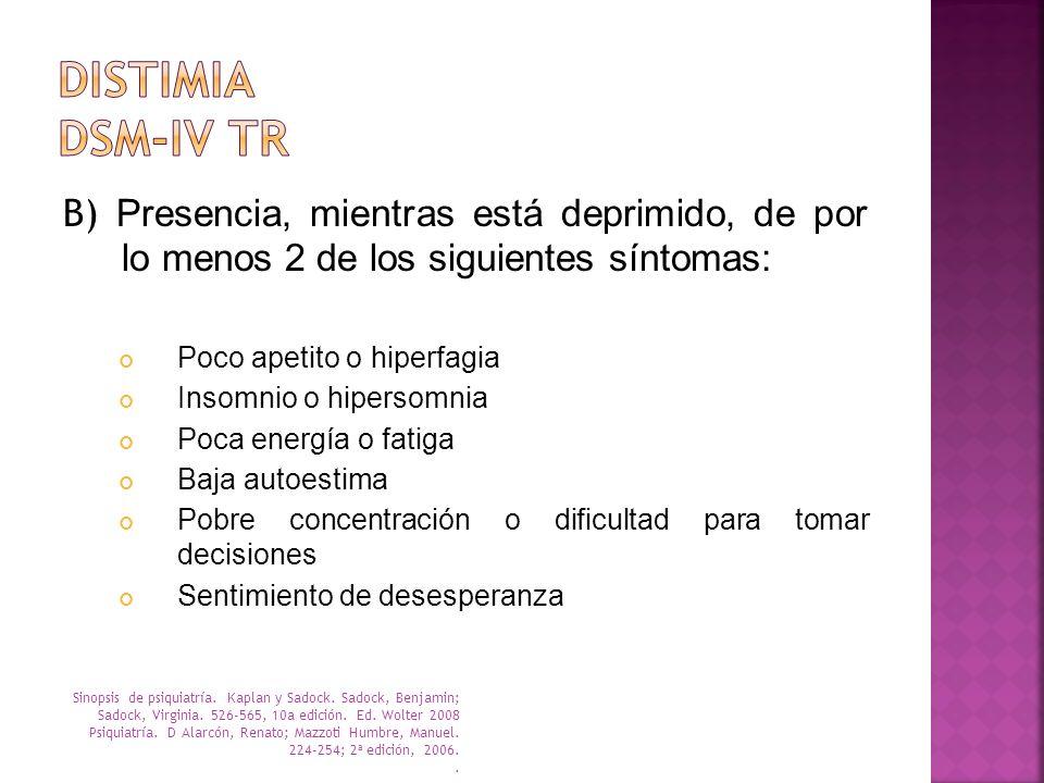 B) Presencia, mientras está deprimido, de por lo menos 2 de los siguientes síntomas: Poco apetito o hiperfagia Insomnio o hipersomnia Poca energía o f