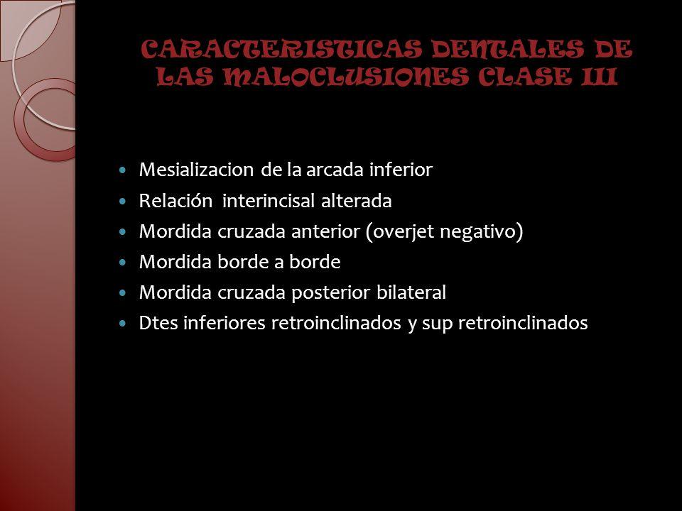 CARACTERISTICAS DENTALES DE LAS MALOCLUSIONES CLASE III Mesializacion de la arcada inferior Relación interincisal alterada Mordida cruzada anterior (o