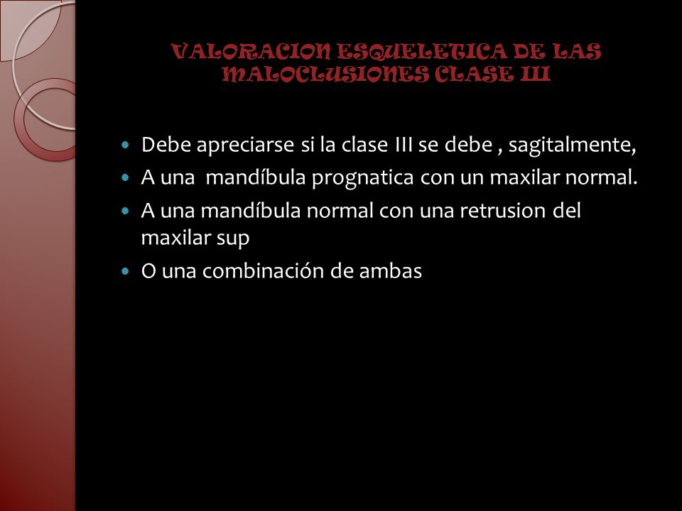 VALORACION ESQUELETICA DE LAS MALOCLUSIONES CLASE III Debe apreciarse si la clase III se debe, sagitalmente, A una mandíbula prognatica con un maxilar