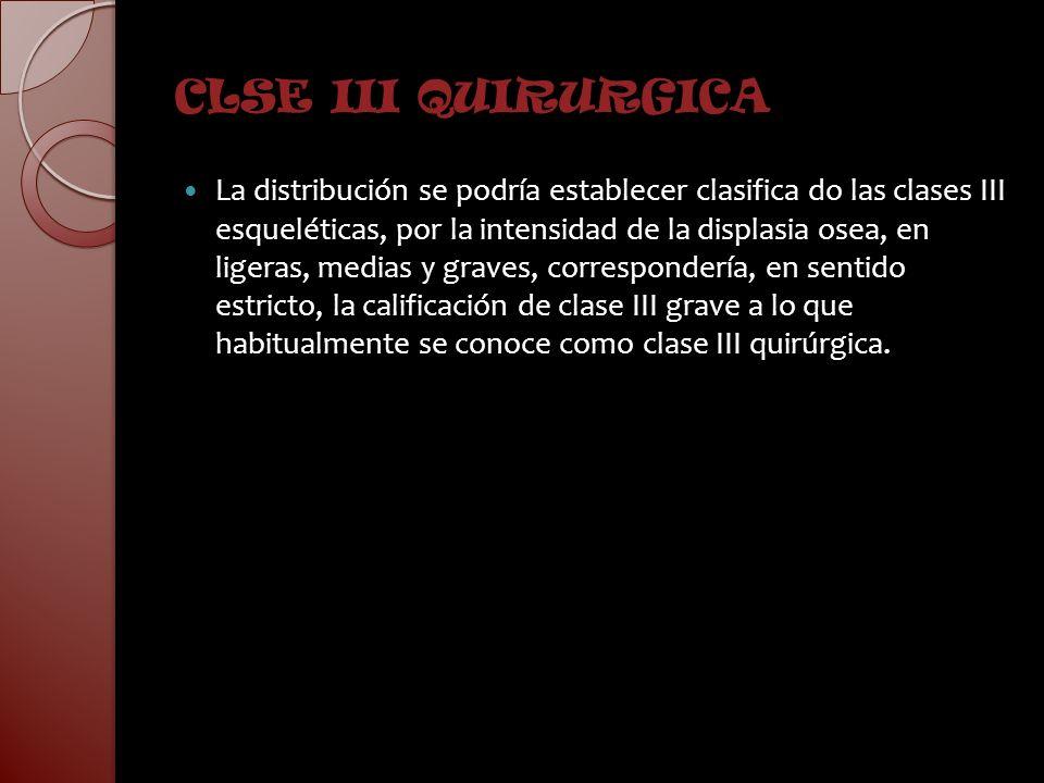 CLSE III QUIRURGICA La distribución se podría establecer clasifica do las clases III esqueléticas, por la intensidad de la displasia osea, en ligeras,