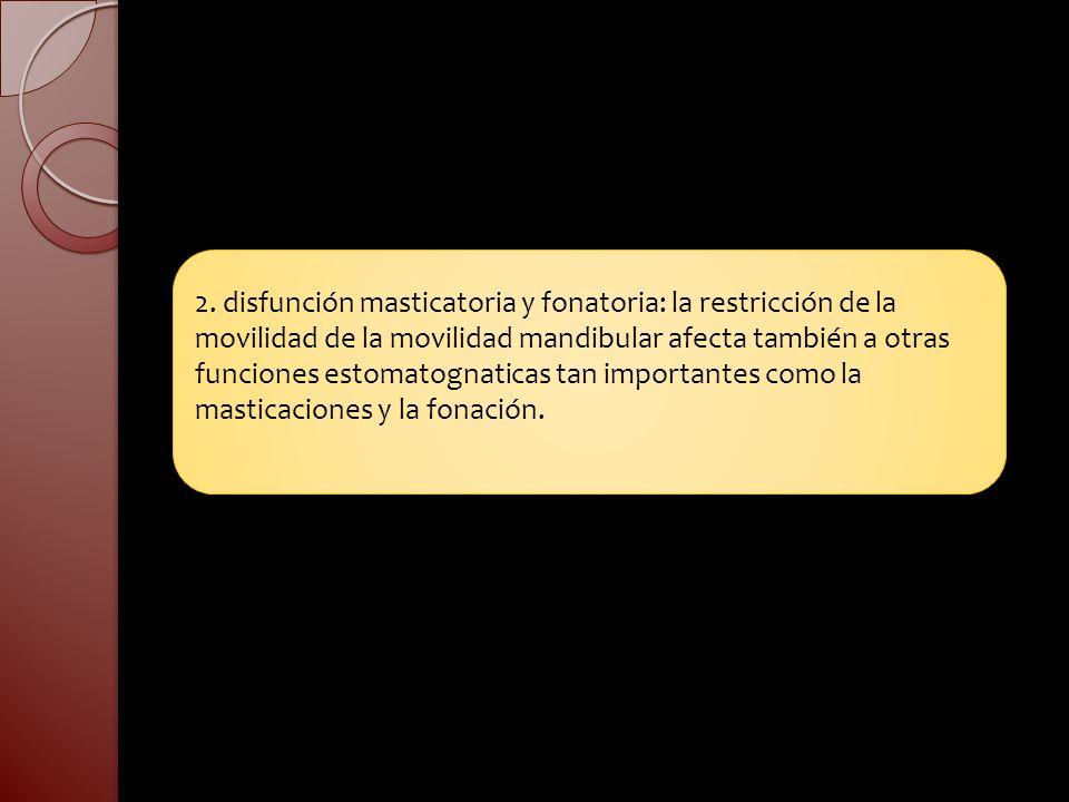 2. disfunción masticatoria y fonatoria: la restricción de la movilidad de la movilidad mandibular afecta también a otras funciones estomatognaticas ta