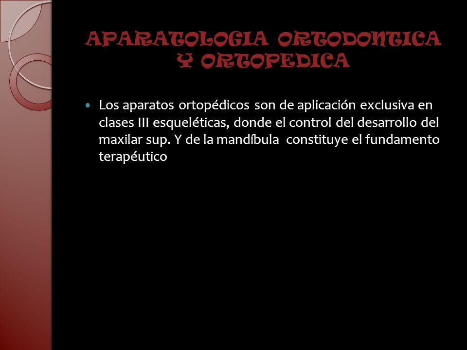APARATOLOGIA ORTODONTICA Y ORTOPEDICA Los aparatos ortopédicos son de aplicación exclusiva en clases III esqueléticas, donde el control del desarrollo