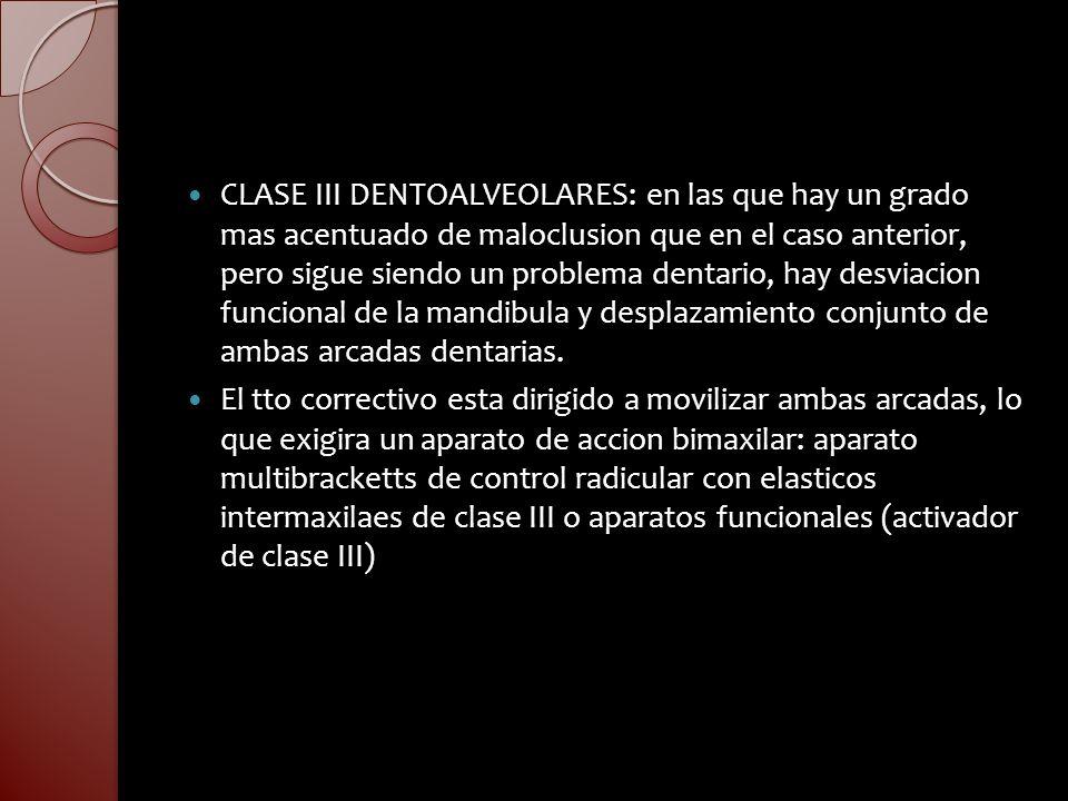 CLASE III DENTOALVEOLARES: en las que hay un grado mas acentuado de maloclusion que en el caso anterior, pero sigue siendo un problema dentario, hay d
