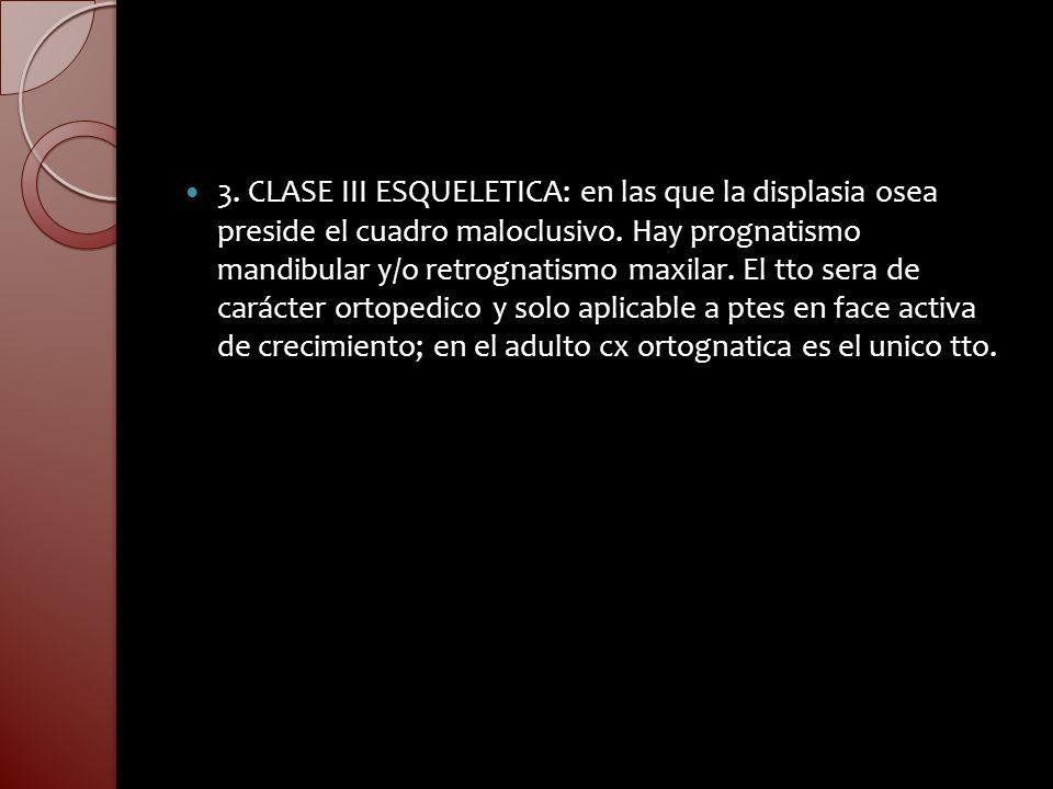 3. CLASE III ESQUELETICA: en las que la displasia osea preside el cuadro maloclusivo. Hay prognatismo mandibular y/o retrognatismo maxilar. El tto ser