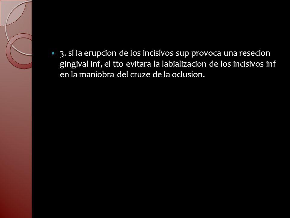 3. si la erupcion de los incisivos sup provoca una resecion gingival inf, el tto evitara la labializacion de los incisivos inf en la maniobra del cruz