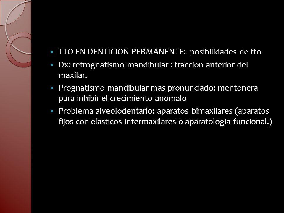 TTO EN DENTICION PERMANENTE: posibilidades de tto Dx: retrognatismo mandibular : traccion anterior del maxilar. Prognatismo mandibular mas pronunciado