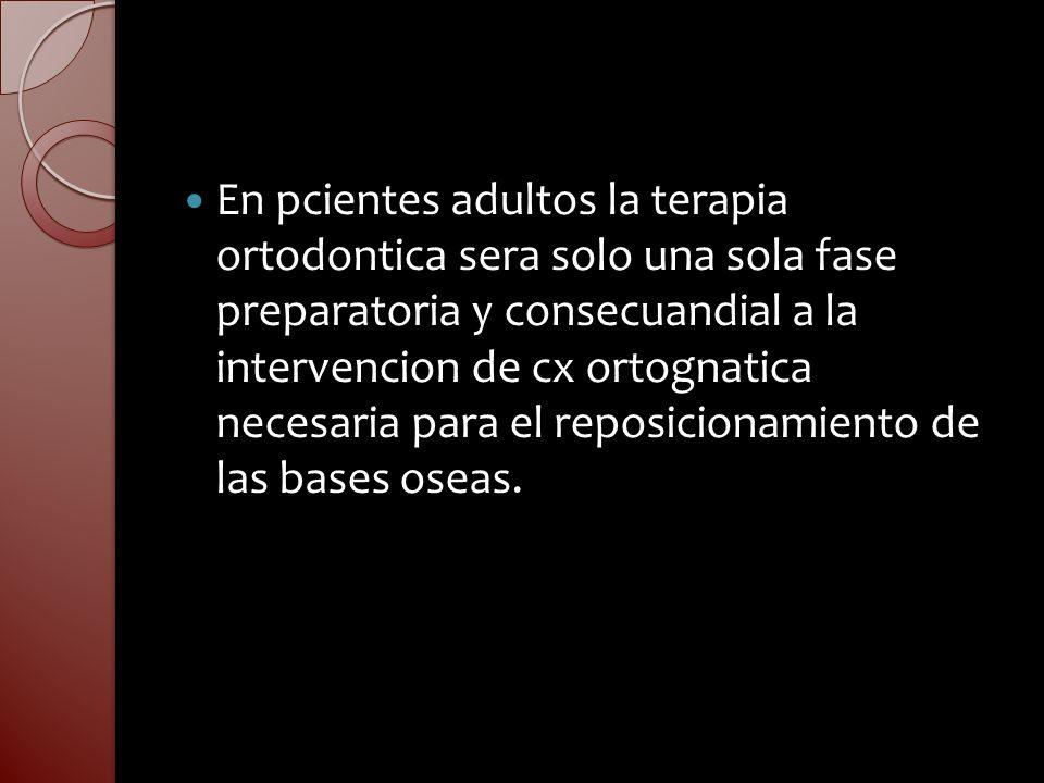 En pcientes adultos la terapia ortodontica sera solo una sola fase preparatoria y consecuandial a la intervencion de cx ortognatica necesaria para el
