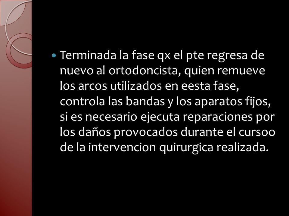 Terminada la fase qx el pte regresa de nuevo al ortodoncista, quien remueve los arcos utilizados en eesta fase, controla las bandas y los aparatos fij