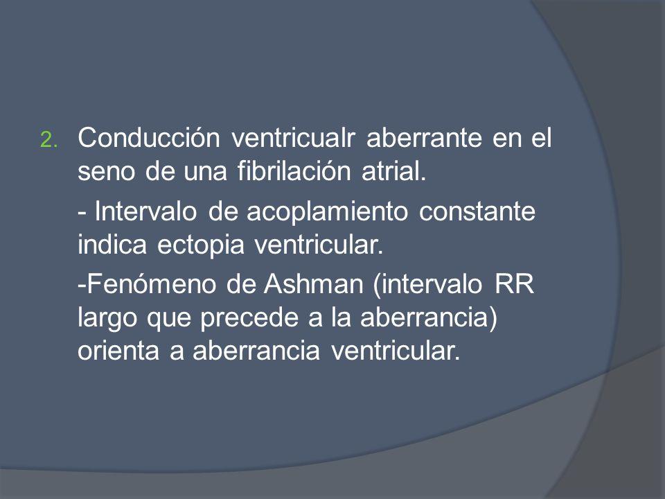 2. Conducción ventricualr aberrante en el seno de una fibrilación atrial. - Intervalo de acoplamiento constante indica ectopia ventricular. -Fenómeno