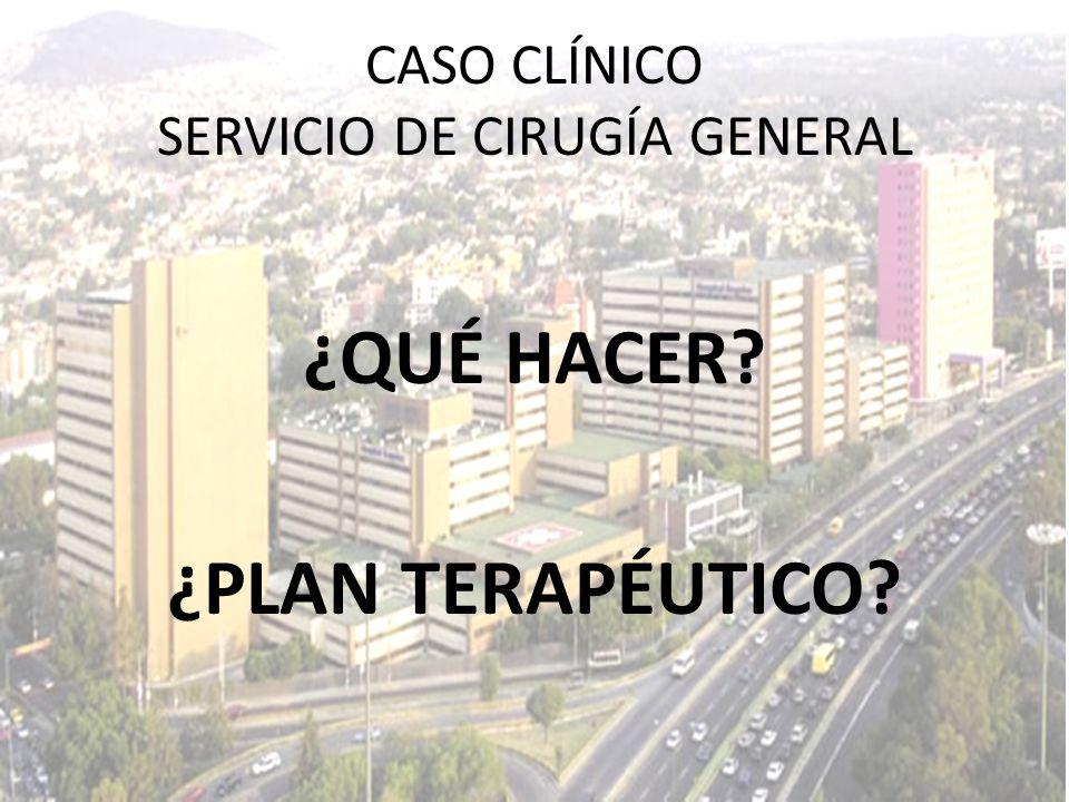 ¿QUÉ HACER? ¿PLAN TERAPÉUTICO? CASO CLÍNICO SERVICIO DE CIRUGÍA GENERAL