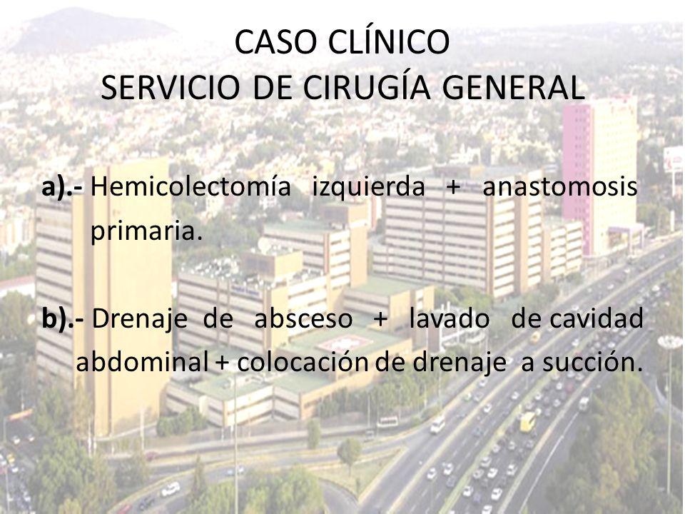 a).- Hemicolectomía izquierda + anastomosis primaria. b).- Drenaje de absceso + lavado de cavidad abdominal + colocación de drenaje a succión. CASO CL