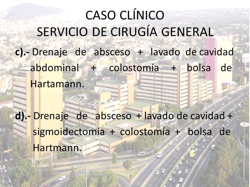 c).- Drenaje de absceso + lavado de cavidad abdominal + colostomía + bolsa de Hartamann. d).- Drenaje de absceso + lavado de cavidad + sigmoidectomía